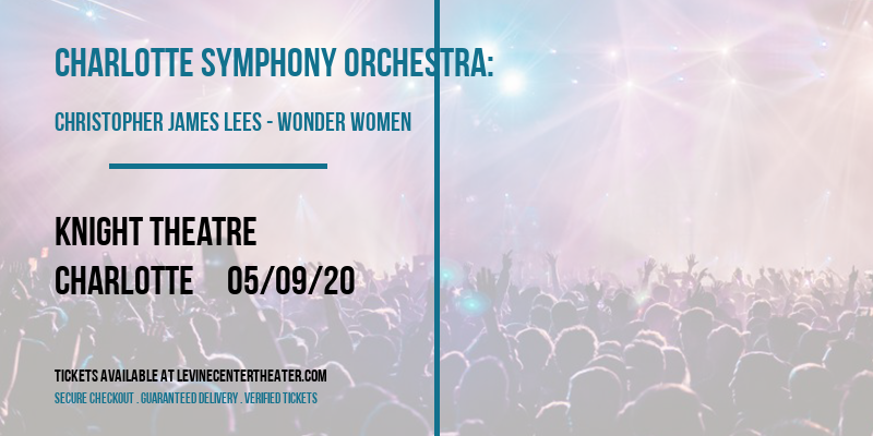 Charlotte Symphony Orchestra: Christopher James Lees - Wonder Women: Heroes and Villians [CANCELLED] at Knight Theatre